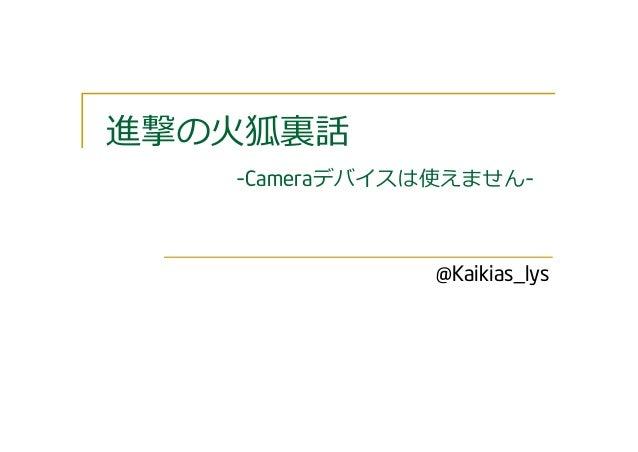 進撃の⽕狐裏話 -Cameraデバイスは使えません- @Kaikias_lys