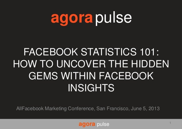 agora pulseFACEBOOK STATISTICS 101:HOW TO UNCOVER THE HIDDENGEMS WITHIN FACEBOOKINSIGHTSAllFacebook Marketing Conference, ...