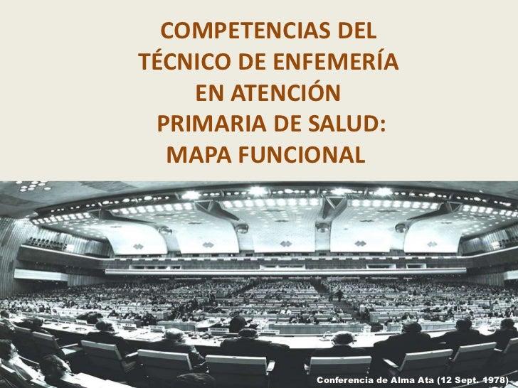 COMPETENCIAS DELTÉCNICO DE ENFEMERÍA    EN ATENCIÓN PRIMARIA DE SALUD:  MAPA FUNCIONAL             Conferencia de Alma Ata...