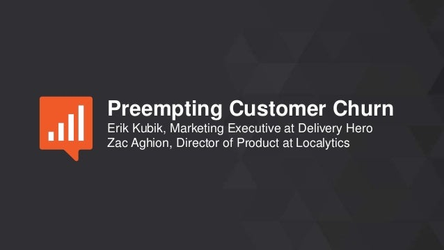 Preempting Customer Churn Erik Kubik, Marketing Executive at Delivery Hero Zac Aghion, Director of Product at Localytics