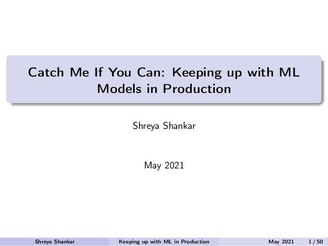 Catch Me If You Can: Keeping up with ML Models in Production Shreya Shankar May 2021 Shreya Shankar Keeping up with ML in ...