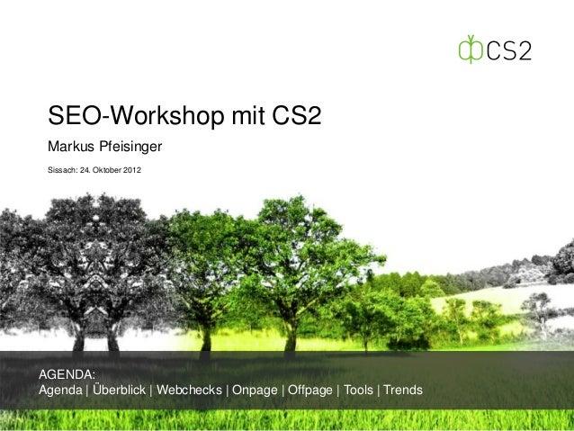SEO-Workshop mit CS2 Markus Pfeisinger Sissach: 24. Oktober 2012AGENDA:Agenda | Überblick | Webchecks | Onpage | Offpage |...