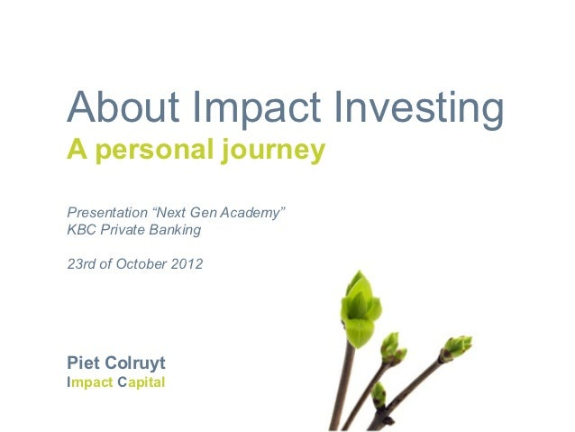 "About Impact InvestingA personal journeyPresentation ""Next Gen Academy""KBC Private Banking23rd of October 2012Piet Colruyt..."