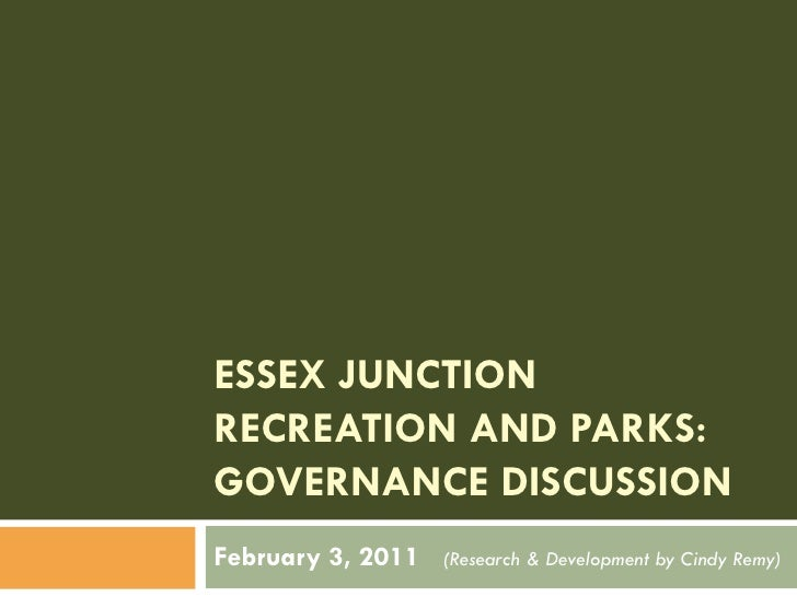 ESSEX JUNCTIONRECREATION AND PARKS:GOVERNANCE DISCUSSIONFebruary 3, 2011   (Research & Development by Cindy Remy)