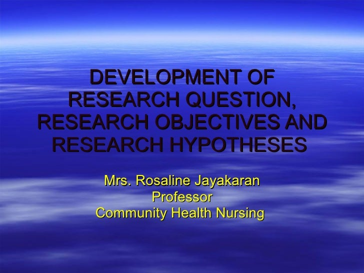 DEVELOPMENT OF RESEARCH QUESTION, RESEARCH OBJECTIVES AND RESEARCH HYPOTHESES   Mrs. Rosaline Jayakaran Professor Communit...