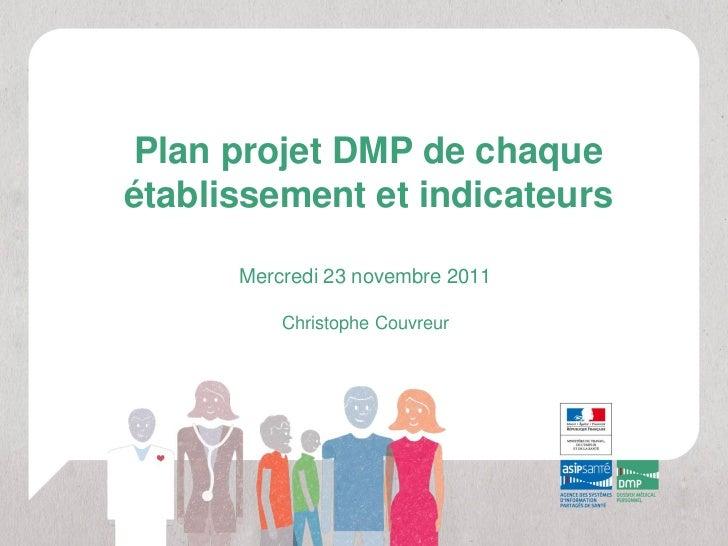 Plan projet DMP de chaqueétablissement et indicateurs      Mercredi 23 novembre 2011          Christophe Couvreur