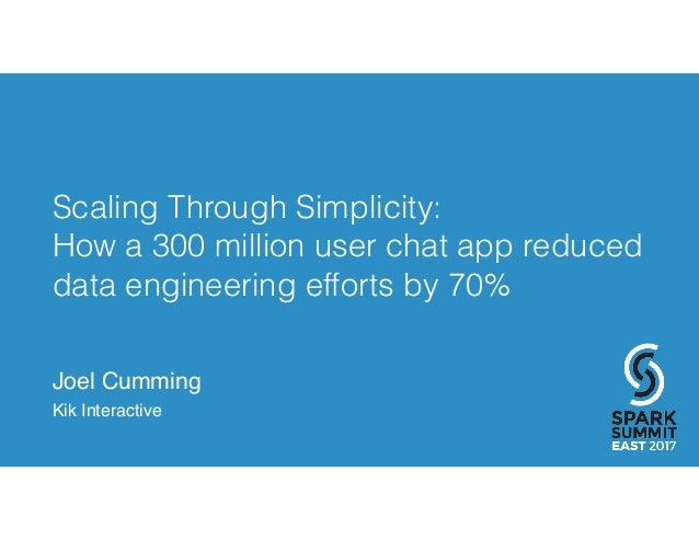 Scaling Through Simplicity: How a 300 million user chat app reduced data engineering efforts by 70% Joel Cumming Kik Inter...