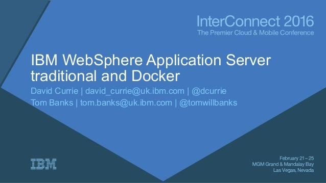 IBM WebSphere Application Server traditional and Docker David Currie | david_currie@uk.ibm.com | @dcurrie Tom Banks | tom....