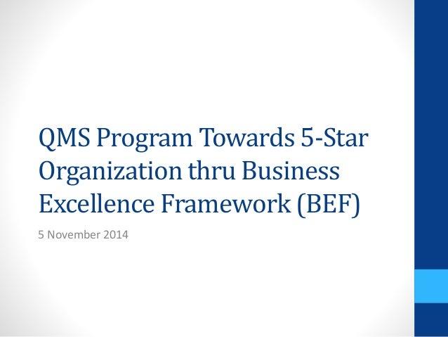 QMS Program Towards 5-Star Organization thru Business Excellence Framework (BEF) 5 November 2014