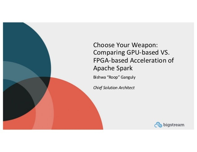 """Choose Your Weapon: Comparing GPU-based VS. FPGA-based Acceleration of Apache Spark Bishwa """"Roop"""" Ganguly Chief Solution A..."""