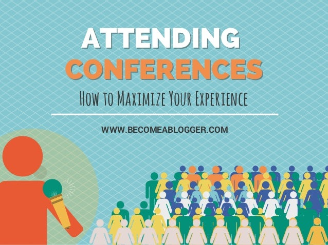 HowtoMaximizeYourExperience WWW.BECOMEABLOGGER.COM ATTENDING CONFERENCES ATTENDING CONFERENCES