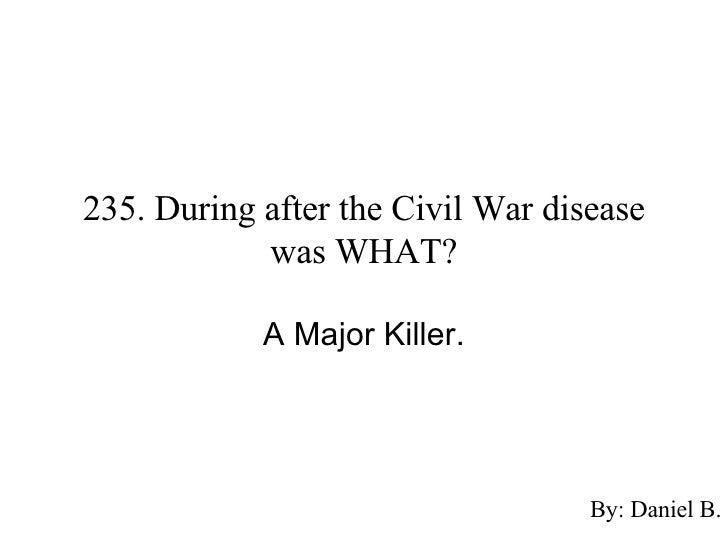 diseases during the civil war essay Malaria was the most prevalent disease during the civil war and it is estimated roughly 3 million people contracted the disease however.