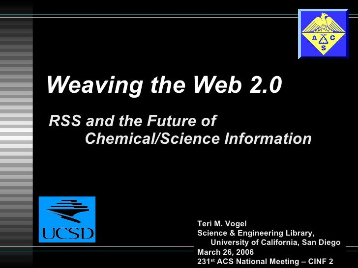 Weaving the Web 2.0 RSS and the Future of  Chemical/Science Information Teri M. Vogel Science & Engineering Library,   Uni...