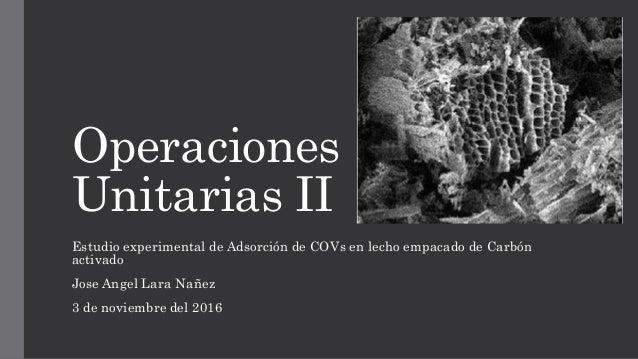 Operaciones Unitarias II Estudio experimental de Adsorción de COVs en lecho empacado de Carbón activado Jose Angel Lara Na...