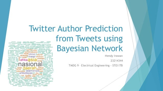Twitter Author Prediction from Tweets using Bayesian Network Hendy Irawan 23214344 TMDG 9 – Electrical Engineering - STEI ...