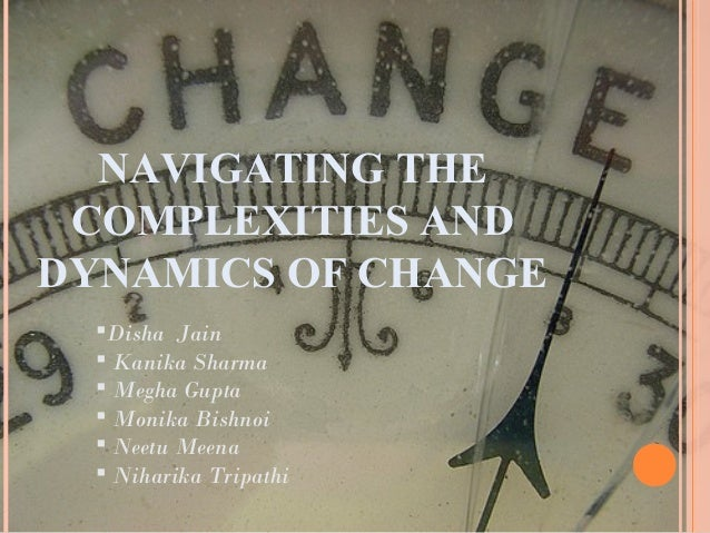 NAVIGATING THE COMPLEXITIES ANDDYNAMICS OF CHANGE  Disha Jain   Kanika Sharma   Megha Gupta   Monika Bishnoi   Neetu ...