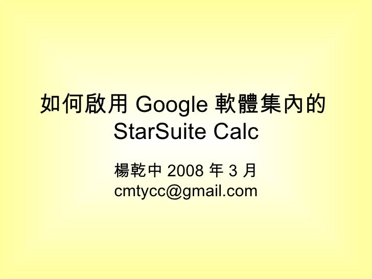 如何啟用 Google 軟體集內的 StarSuite Calc 楊乾中 2008 年 3 月  [email_address]