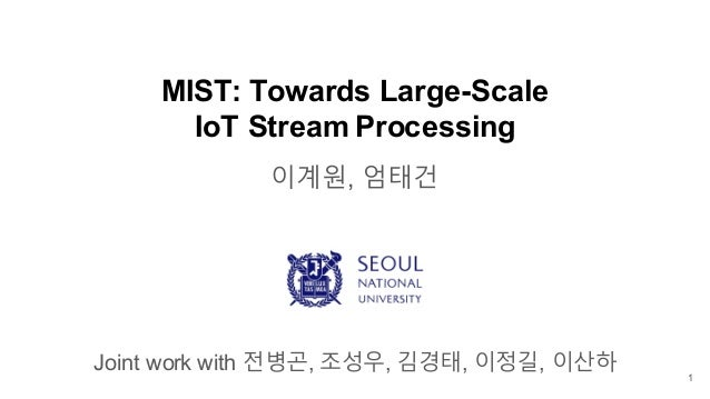 MIST: Towards Large-Scale IoT Stream Processing 이계원, 엄태건 Joint work with 전병곤, 조성우, 김경태, 이정길, 이산하 1
