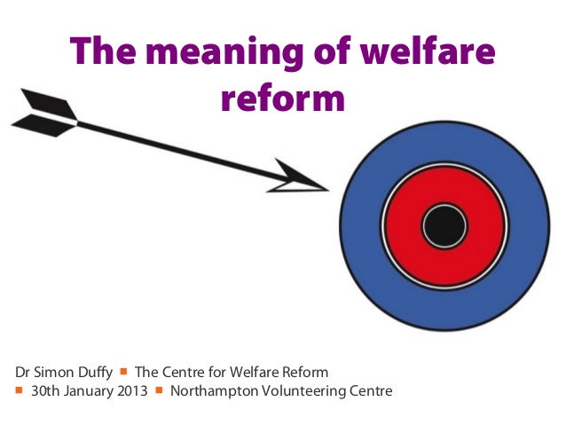 The meaning of welfare              reformDr Simon Duffy ■ The Centre for Welfare Reform■ 30th January 2013 ■ Northampton ...