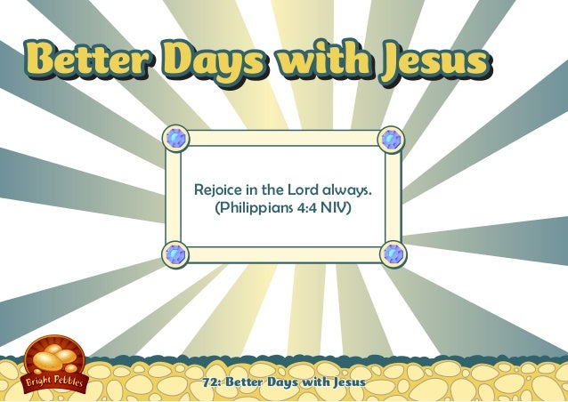 Better Days with Jesus Rejoice in the Lord always. (Philippians 4:4 NIV)  72: Better Days with Jesus