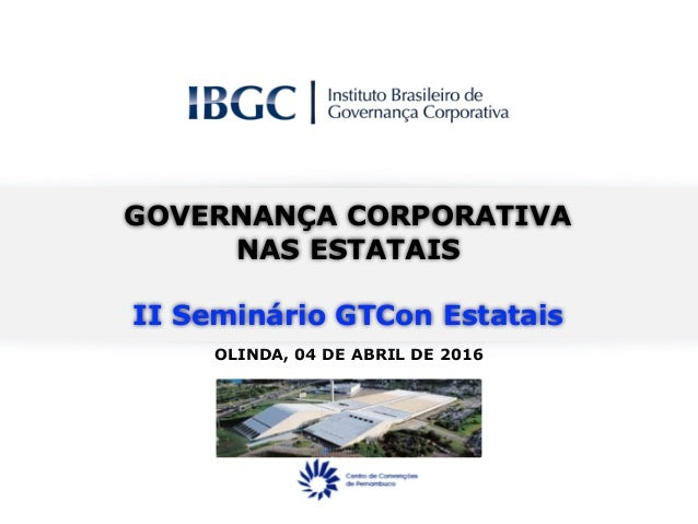 OLINDA, 04 DE ABRIL DE 2016 GOVERNANÇA CORPORATIVA NAS ESTATAIS II Seminário GTCon Estatais