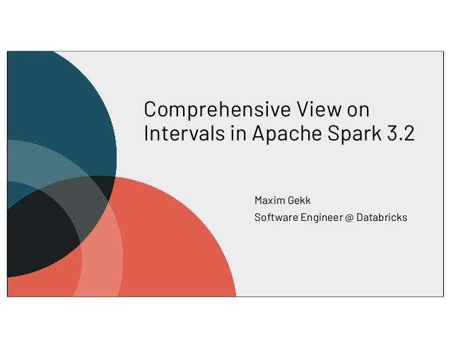 Comprehensive View on Intervals in Apache Spark 3.2 Maxim Gekk Software Engineer @ Databricks