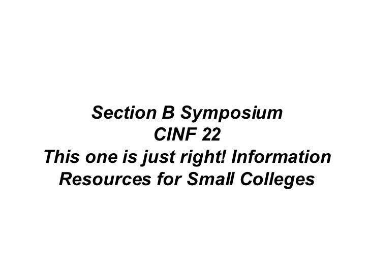 Section B Symposium CINF 22 This one is just right! Information Resources for Small Colleges