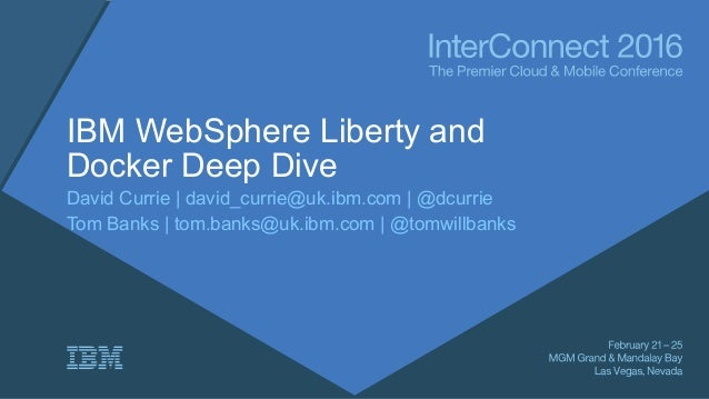 IBM WebSphere Liberty and Docker Deep Dive David Currie | david_currie@uk.ibm.com | @dcurrie Tom Banks | tom.banks@uk.ibm....