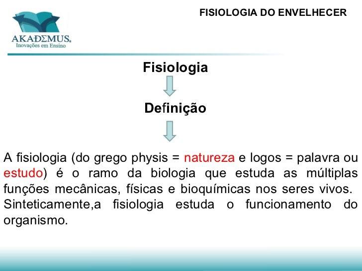 FISIOLOGIA DO ENVELHECER                       Fisiologia                        DefiniçãoA fisiologia (do grego physis = ...