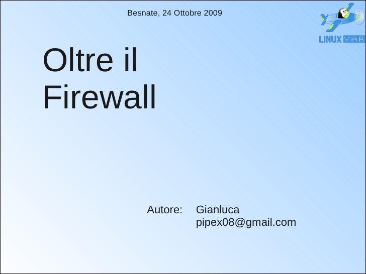 Besnate, 24 Ottobre 2009     Oltre il Firewall            Autore:      Gianluca                       pipex08@gmail.com
