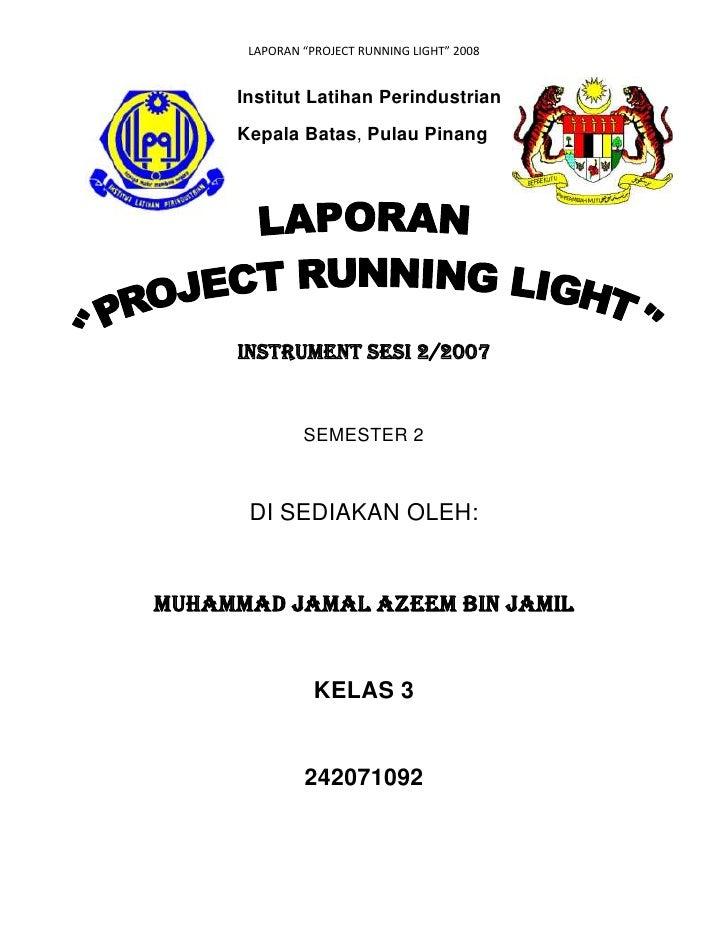 "LAPORAN ""PROJECT RUNNING LIGHT"" 2008     Institut Latihan Perindustrian     Kepala Batas, Pulau Pinang     Instrument SESI..."