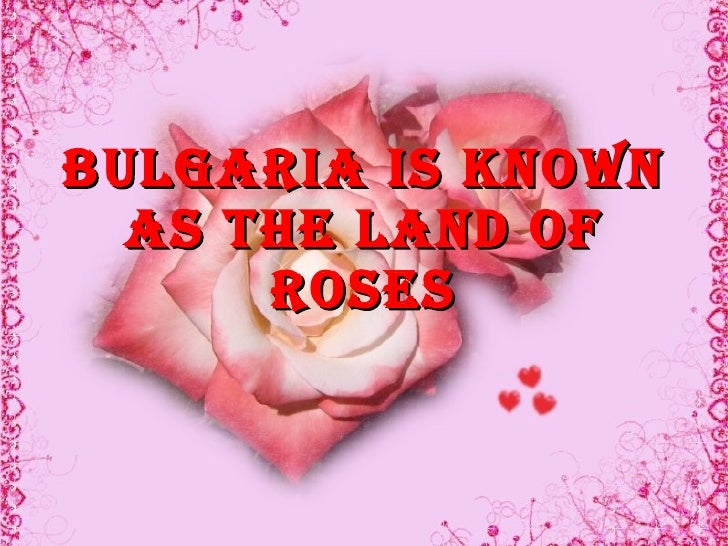 Bulgaria is known   as The land of       roses