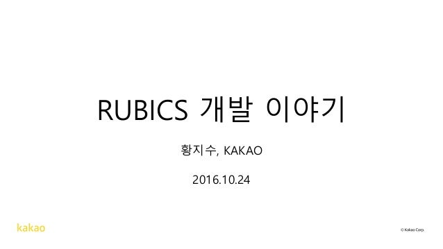 RUBICS 개발 이야기 황지수, KAKAO 2016.10.24