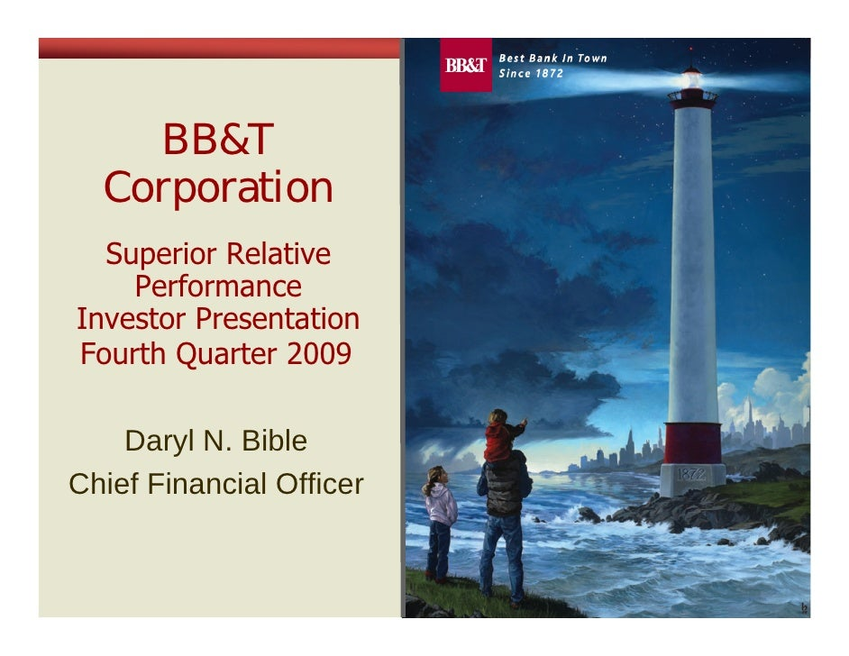 BB&T   Corporation   Superior Relative     Performance Investor Presentation Fourth Quarter 2009      Daryl N. Bible Chief...