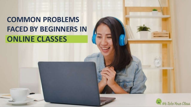 COMMON PROBLEMS FACED BY BEGINNERS IN ONLINE CLASSES