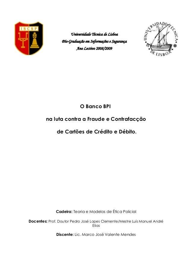 Universidade Técnica de Lisboa Pós-Graduação em Informações e Segurança Ano Lectivo 2008/2009 O Banco BPI na luta contra a...