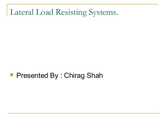 Lateral Load Resisting Systems.  Presented By : Chirag Shah