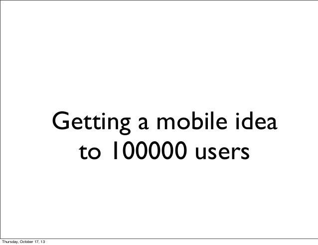 Getting a mobile idea to 100000 users  Thursday, October 17, 13
