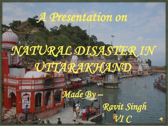 A Presentation on NATURAL DISASTER IN UTTARAKHAND Made By – Ravit Singh VI C  1