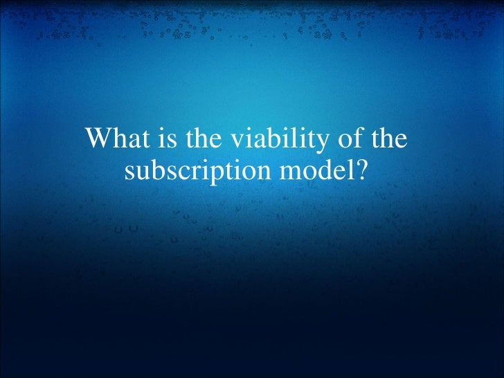 What is the viability of the subscription model?