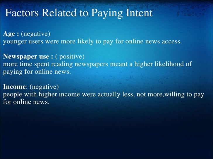Factors Related to Paying Intent <ul><li>Age :  (negative) </li></ul><ul><li>younger users were more likely to pay for onl...