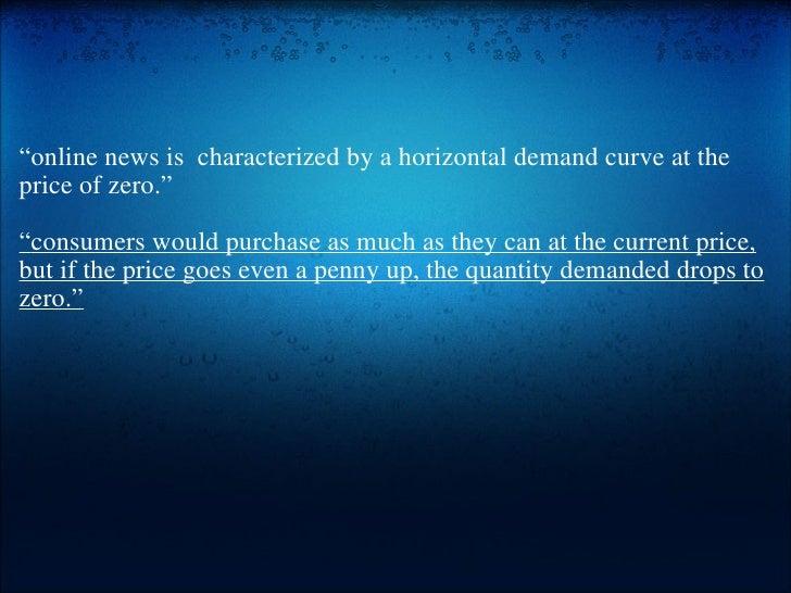 "<ul><li>"" online news is characterized by a horizontal demand curve at the price of zero."" </li></ul><ul><li> </li></u..."