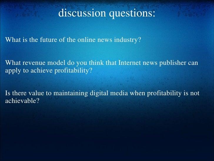 discussion questions: <ul><li> </li></ul><ul><li>What is the future of the online news industry? </li></ul><ul><li> </li...