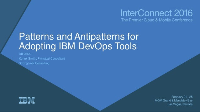 Patterns and Antipatterns for Adopting IBM DevOps Tools DII-2365 Kenny Smith, Principal Consultant Strongback Consulting