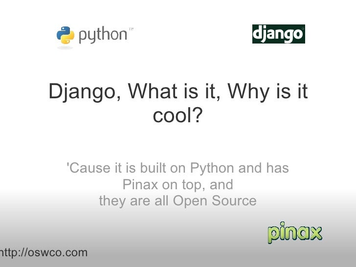 Django, What is it, Why is it cool? 'Cause it is built on Python and has Pinax on top, and they are all Open Source http:/...