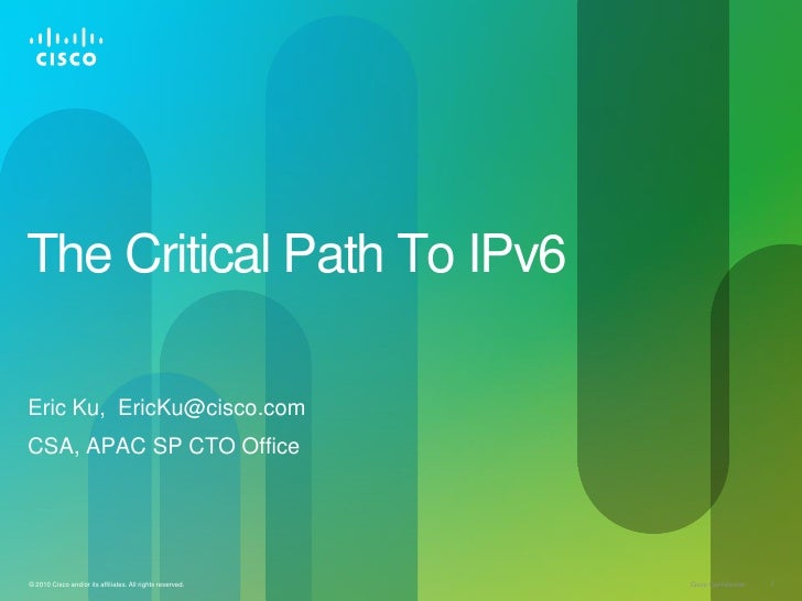 The Critical Path To IPv6Eric Ku, EricKu@cisco.comCSA, APAC SP CTO Office© 2010 Cisco and/or its affiliates. All rights re...