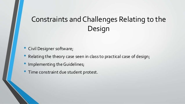 Constraints and Challenges Relating to the Design • Civil Designer software; • Relating the theory case seen in class to p...