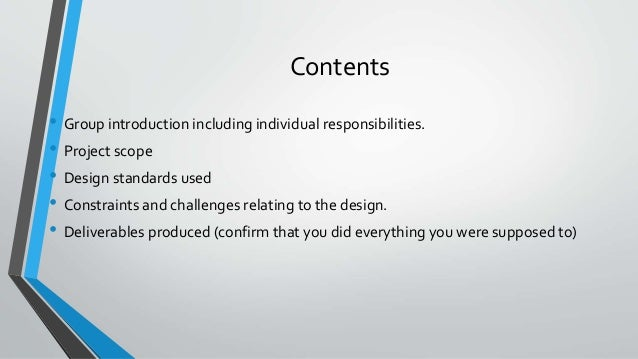 Contents • Group introduction including individual responsibilities. • Project scope • Design standards used • Constraints...