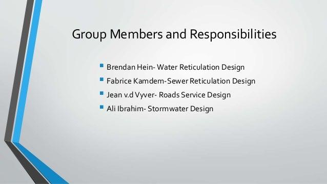 Group Members and Responsibilities  Brendan Hein-Water Reticulation Design  Fabrice Kamdem-Sewer Reticulation Design  J...