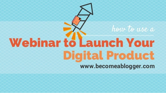 Webinar to Launch Your Digital Product how to use a www.becomeablogger.com
